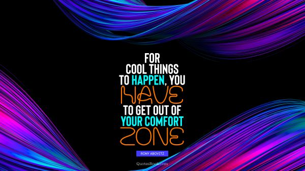 Cool Quote - For cool things to happen, you have to get out of your comfort zone. Rony Abovitz