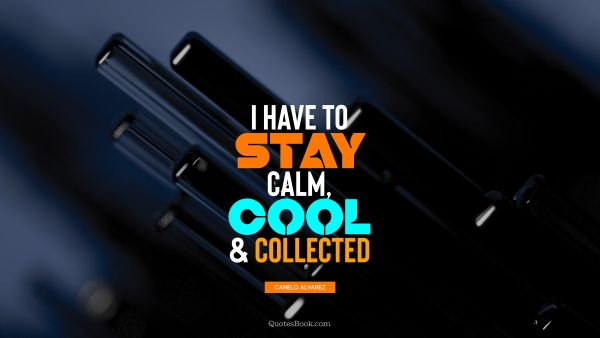 Cool Quote - I have to stay calm, cool, and collected. Canelo Alvarez