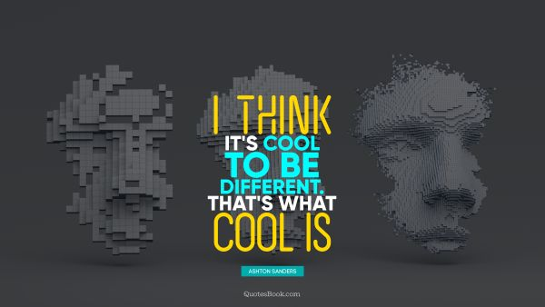 Cool Quote - I think it's cool to be different. That's what cool is. Ashton Sanders