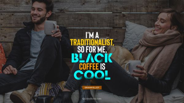I'm a traditionalist, so for me, black coffee is cool