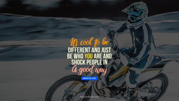 Cool Quote - It's cool to be different and just be who you are and shock people in a good way. Brendon Urie