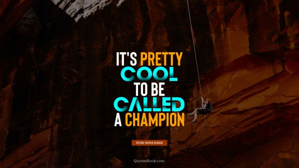 QUOTES BY Quote - It's pretty cool to be called a champion. Rose Namajunas