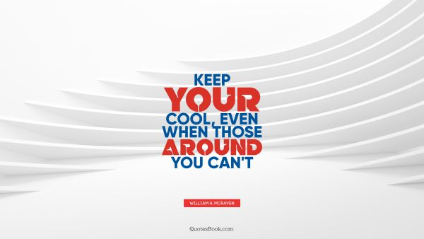 Cool Quote - Keep your cool, even when those around you can't. William H. McRaven
