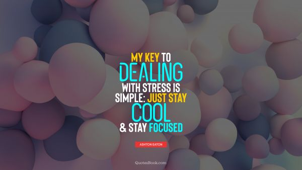 Cool Quote - My key to dealing with stress is simple: just stay cool and stay focused. Ashton Eaton