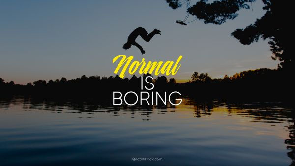 Cool Quote - Normal is boring. Unknown Authors