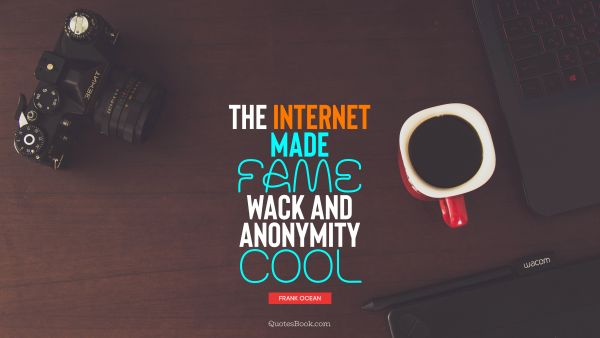 Search Results Quote - The Internet made fame wack and anonymity cool. Frank Ocean