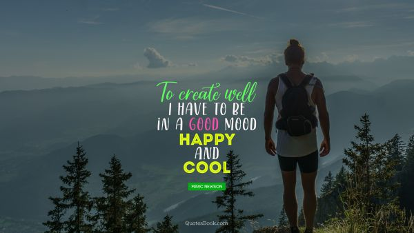 To create well I have to be in a good mood happy and cool