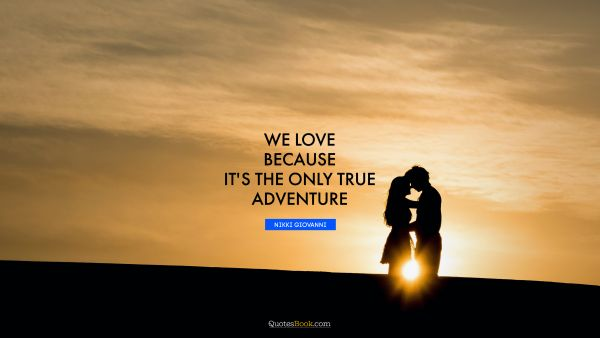 We love because it's the only true adventure