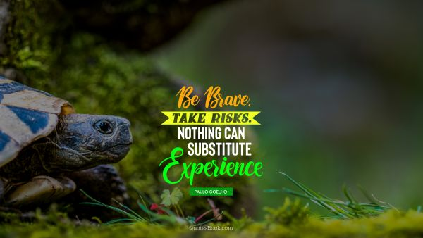QUOTES BY Quote - Be brave.Take risks.Nothing can substitute experience. Paulo Coelho