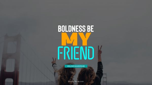 QUOTES BY Quote - Boldness be my friend. William Shakespeare