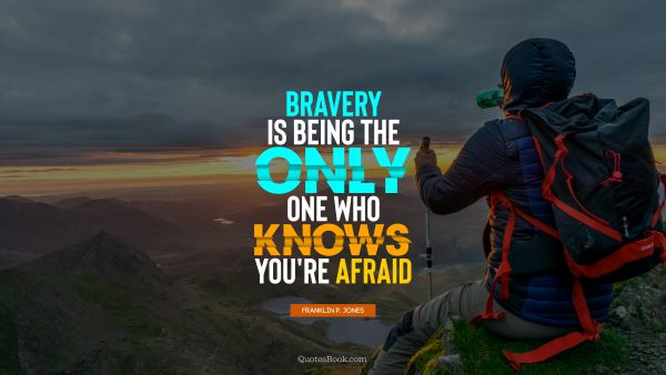 POPULAR QUOTES Quote - Bravery is being the only one who knows you're afraid. Franklin P. Jones
