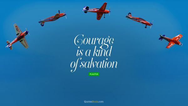 POPULAR QUOTES Quote - Courage is a kind of salvation. Plautus