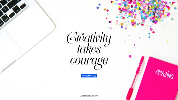 RECENT QUOTES Quote - Creativity takes courage. Henri Matisse