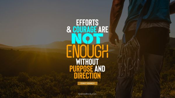 QUOTES BY Quote - Efforts and courage are not enough without purpose and direction. John F. Kennedy