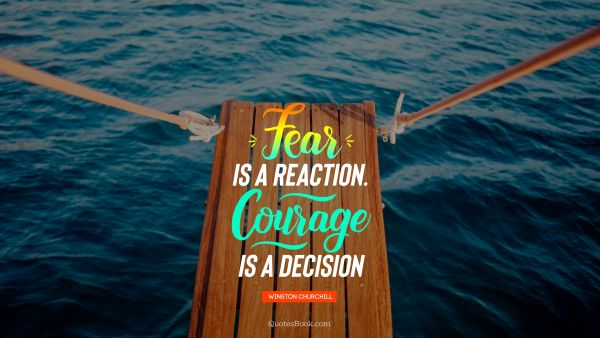 Fear is a reaction.Courage is a decision