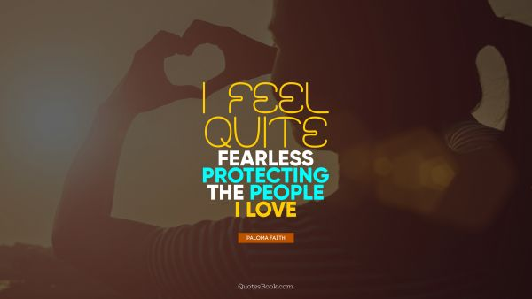 RECENT QUOTES Quote - I feel quite fearless protecting the people I love. Paloma Faith