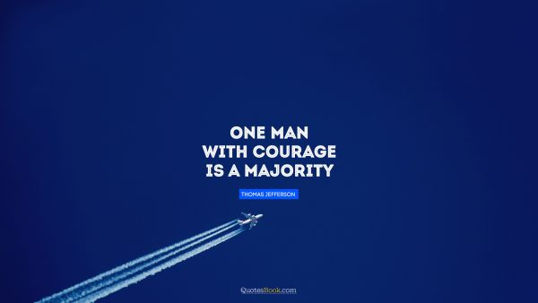 Search Results Quote - One man with courage is a majority. Thomas Jefferson