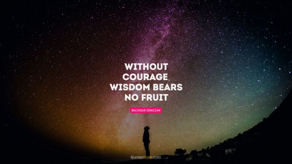 RECENT QUOTES Quote - Without courage, wisdom bears no fruit. Baltasar Gracian