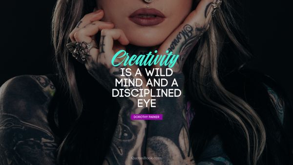 RECENT QUOTES Quote - Creativity is a wild mind and a disciplined eye. Dorothy Parker