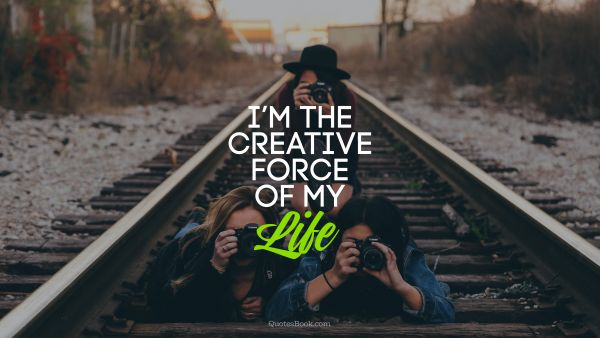 Creative Quote - I am the creative force of my life. Unknown Authors
