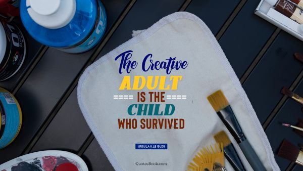 Creative Quote - The creative adult is the child who survived. Ursula K.Le Guin