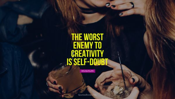 Creative Quote - The worst enemy to creativity is self-doubt. Sylvia Plath