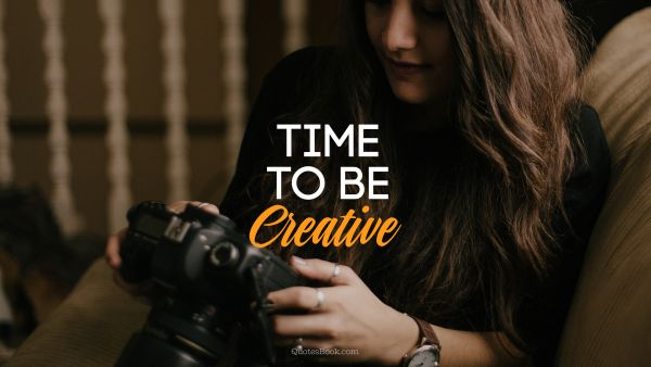 Creative Quote - Time to be creative. Unknown Authors