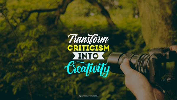 Creative Quote -  Transform criticism into сreativity. Unknown Authors
