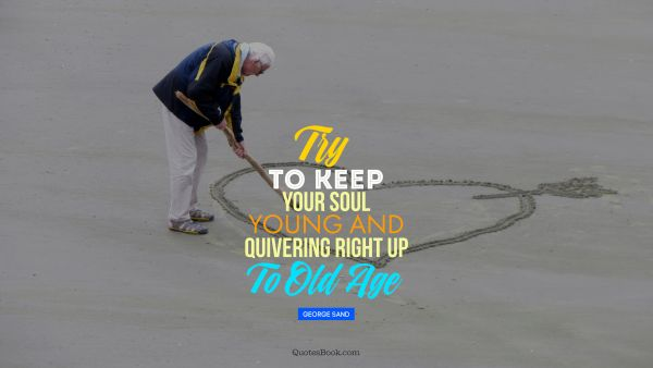 Try to keep your soul young and quivering right up to old age