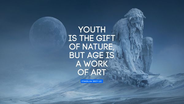Creative Quote - Youth is the gift of nature, but age is a work of art. Stanislaw Jerzy Lec