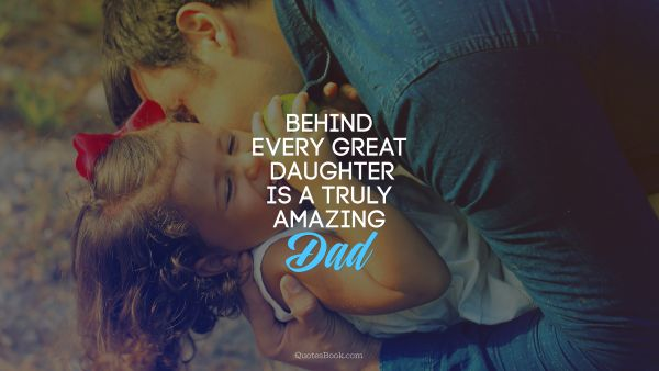 Search Results Quote - Behind every great daughter is a truly amazing dad. Unknown Authors
