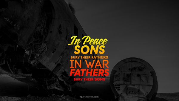 In peace sons bury their fathers in war fathers bury their sons