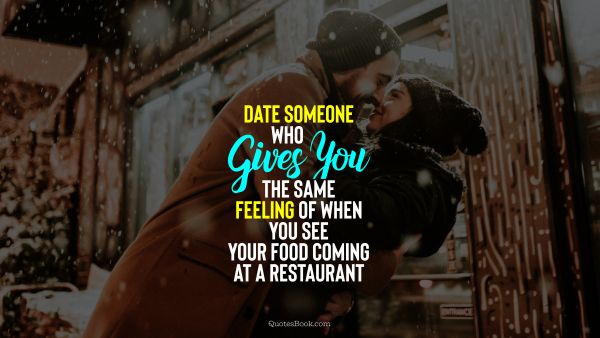 Date someone who gives you the same feeling of when you see your food coming at a restaurant