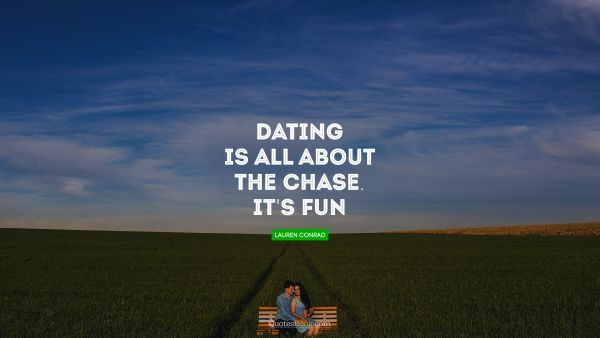 RECENT QUOTES Quote - Dating is all about the chase. It's fun!. Lauren Conrad