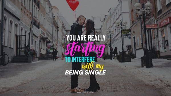 Dating Quote - You are really starting to interfere