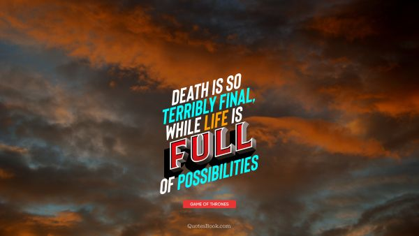 Death is so terribly final, while life is full of possibilities
