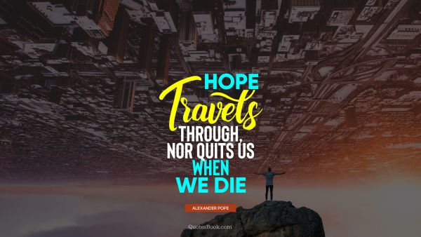 Death Quote - Hope travels through, nor quits us when we die. Alexander Pope