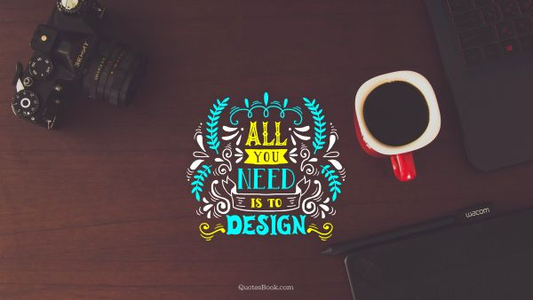 Design Quote - All you need is to design. Unknown Authors