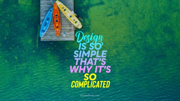 Design is so simple that's why it's so complicated