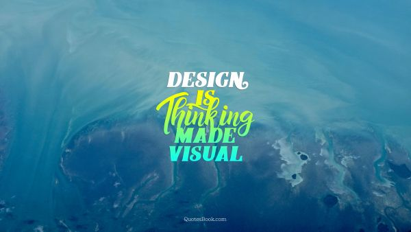 Design Quote - Design is Thinking made visual. Unknown Authors