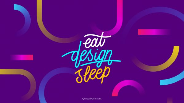 Design Quote - Eat design sleep. Unknown Authors