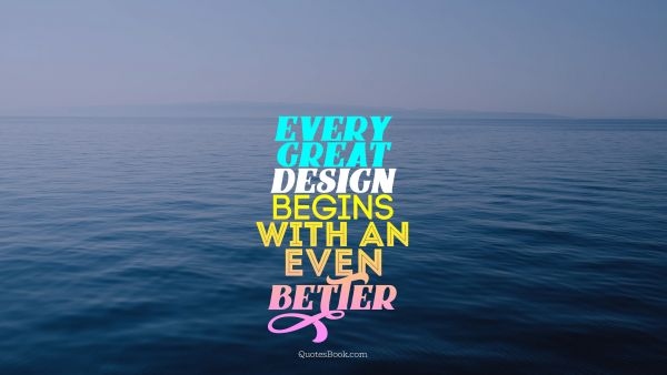 Design Quote - Every great design begins with an