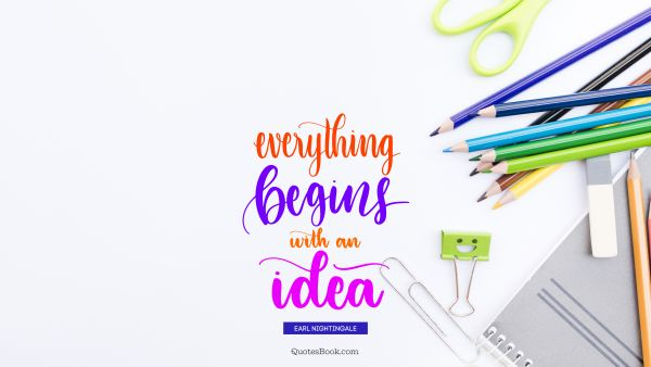 Design Quote - Everything begins with an idea. Earl Nightingale