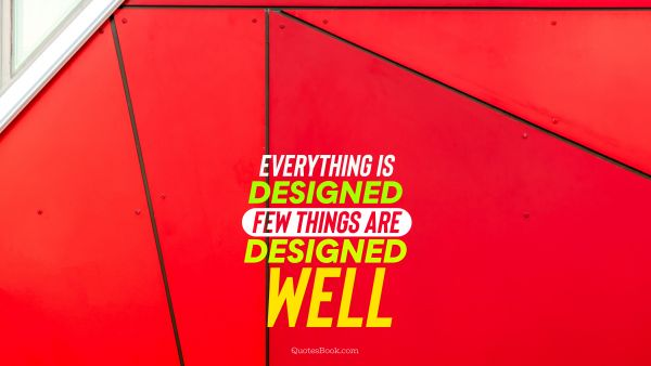 Design Quote - Everything is designed few things are designed well. Unknown Authors