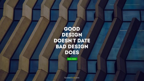RECENT QUOTES Quote - Good design doesn't date. Bad design does. Paul Rand