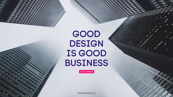 RECENT QUOTES Quote - Good design is good business. Ian Schrager