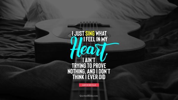 I just sing what I feel in my heart. I ain't trying to prove nothing, and I don't think I ever did