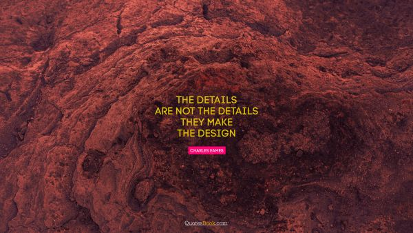 RECENT QUOTES Quote - The details are not the details. They make the design. Charles Eames