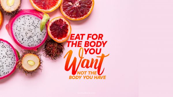 POPULAR QUOTES Quote - Eat for the body you want not the body you have. Unknown Authors