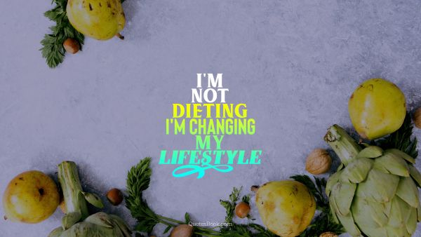 Diet Quote - I'm not dieting I'm changing my lifestyle. Unknown Authors